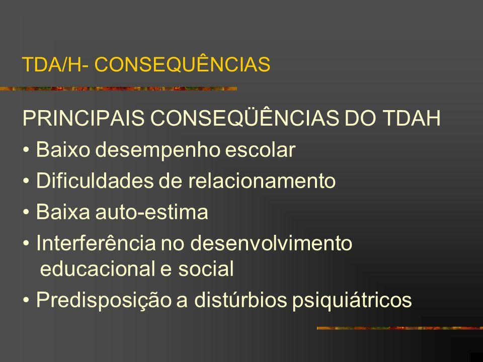 TDA/H- CONSEQUÊNCIAS PRINCIPAIS CONSEQÜÊNCIAS DO TDAH Baixo desempenho escolar Dificuldades de relacionamento Baixa auto-estima Interferência no desen