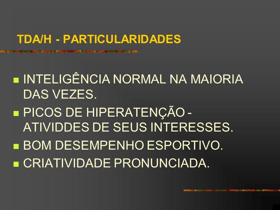 TDA/H - PARTICULARIDADES INTELIGÊNCIA NORMAL NA MAIORIA DAS VEZES. PICOS DE HIPERATENÇÃO - ATIVIDDES DE SEUS INTERESSES. BOM DESEMPENHO ESPORTIVO. CRI