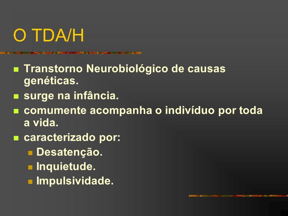 O TDA/H Transtorno Neurobiológico de causas genéticas. surge na infância. comumente acompanha o indivíduo por toda a vida. caracterizado por: Desatenç