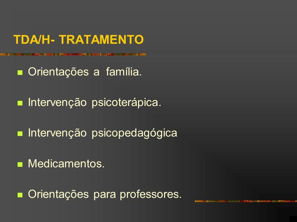 TDA/H- TRATAMENTO Orientações a família. Intervenção psicoterápica. Intervenção psicopedagógica Medicamentos. Orientações para professores.