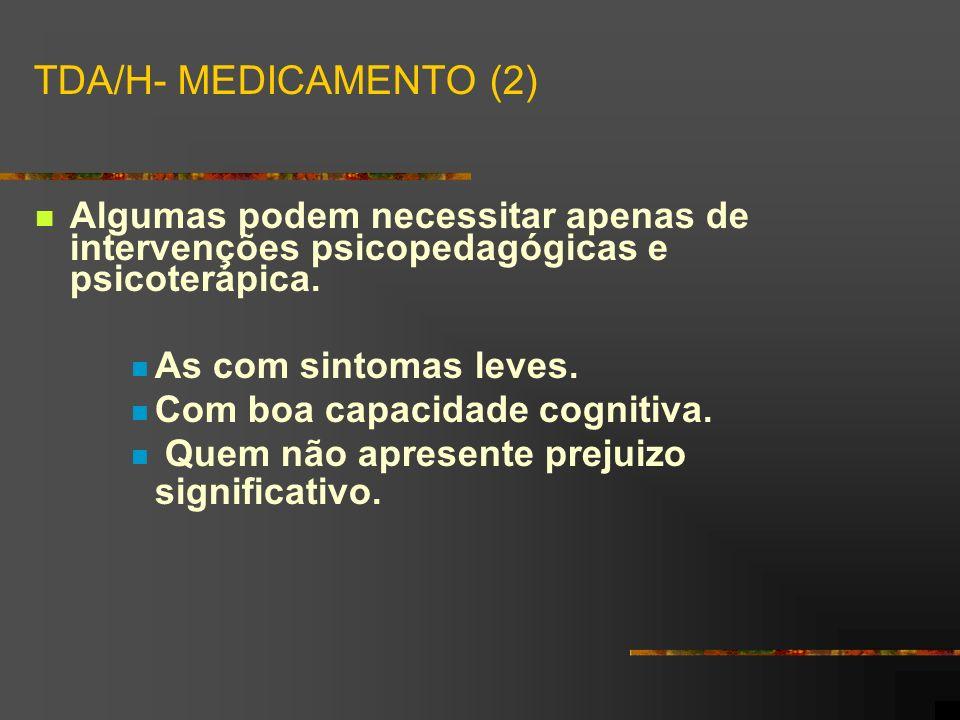 TDA/H- MEDICAMENTO (2) Algumas podem necessitar apenas de intervenções psicopedagógicas e psicoterápica. As com sintomas leves. Com boa capacidade cog