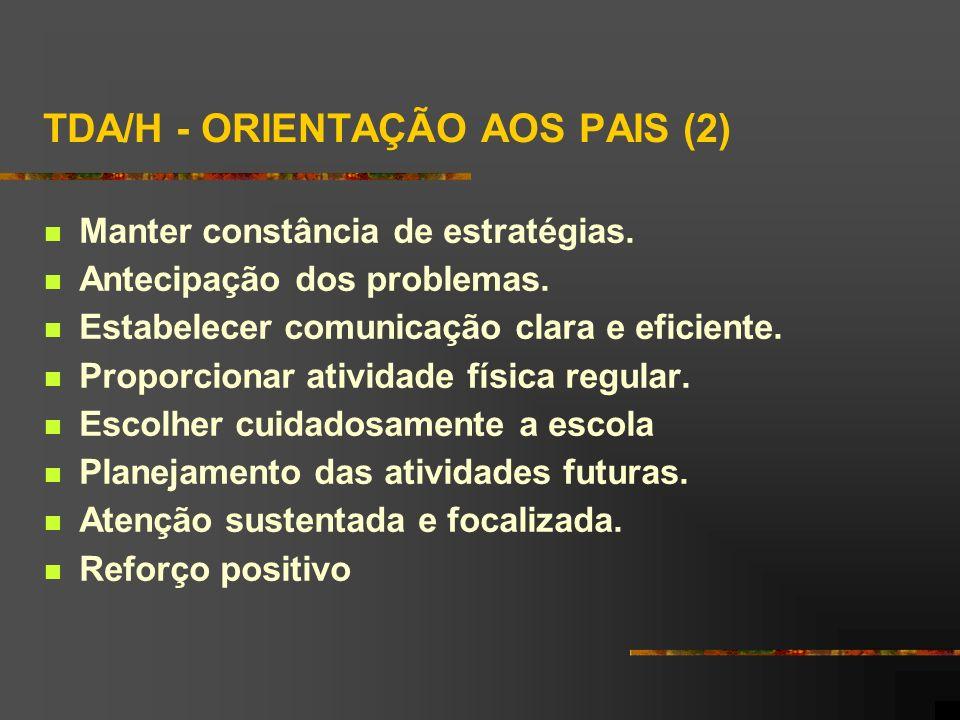 TDA/H - ORIENTAÇÃO AOS PAIS (2) Manter constância de estratégias. Antecipação dos problemas. Estabelecer comunicação clara e eficiente. Proporcionar a