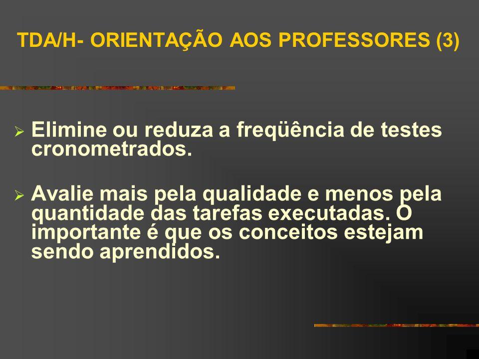 TDA/H- ORIENTAÇÃO AOS PROFESSORES (3) Elimine ou reduza a freqüência de testes cronometrados. Avalie mais pela qualidade e menos pela quantidade das t