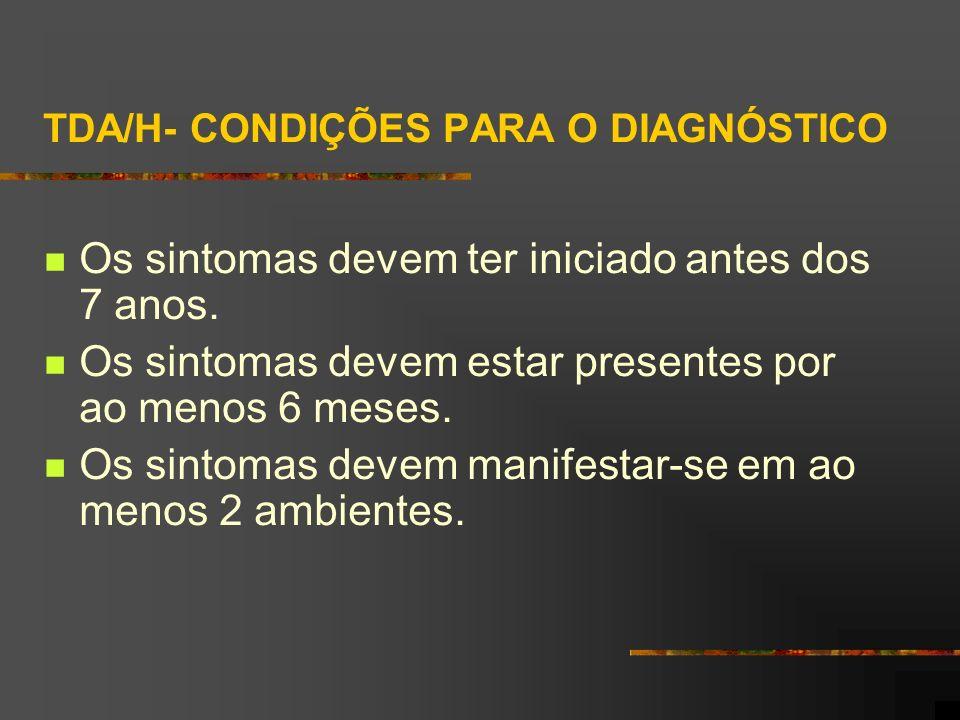 TDA/H- CONDIÇÕES PARA O DIAGNÓSTICO Os sintomas devem ter iniciado antes dos 7 anos. Os sintomas devem estar presentes por ao menos 6 meses. Os sintom