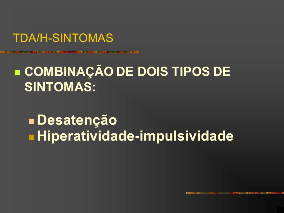 TDA/H-SINTOMAS COMBINAÇÃO DE DOIS TIPOS DE SINTOMAS: Desatenção Hiperatividade-impulsividade