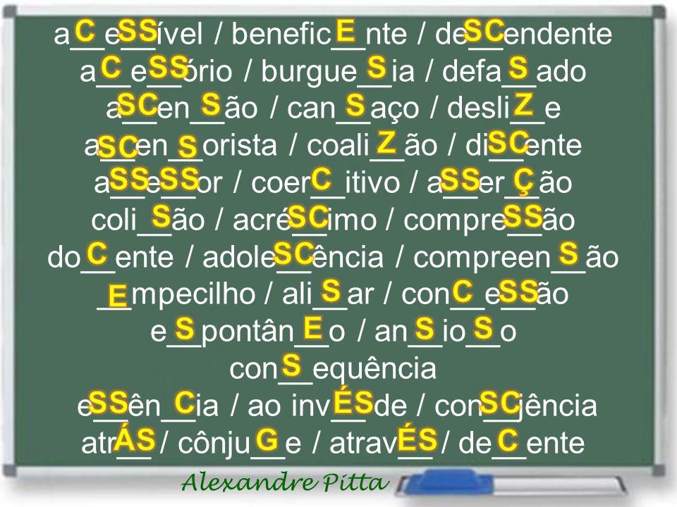 Alexandre Pitta a__e__ível / benefic__nte / de__endente a__e__ório / burgue__ia / defa__ado a__en__ão / can__aço / desli__e a__en__orista / coali__ão