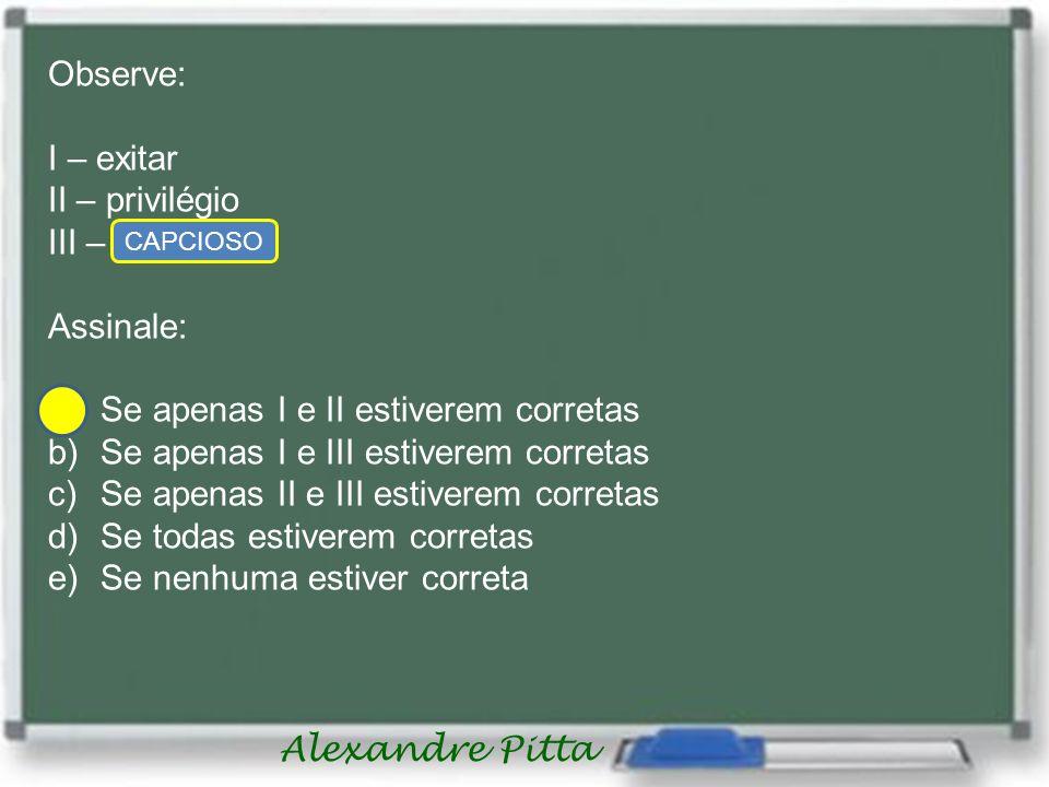 Alexandre Pitta Observe: I – exitar II – privilégio III – capsioso Assinale: a)Se apenas I e II estiverem corretas b)Se apenas I e III estiverem corre