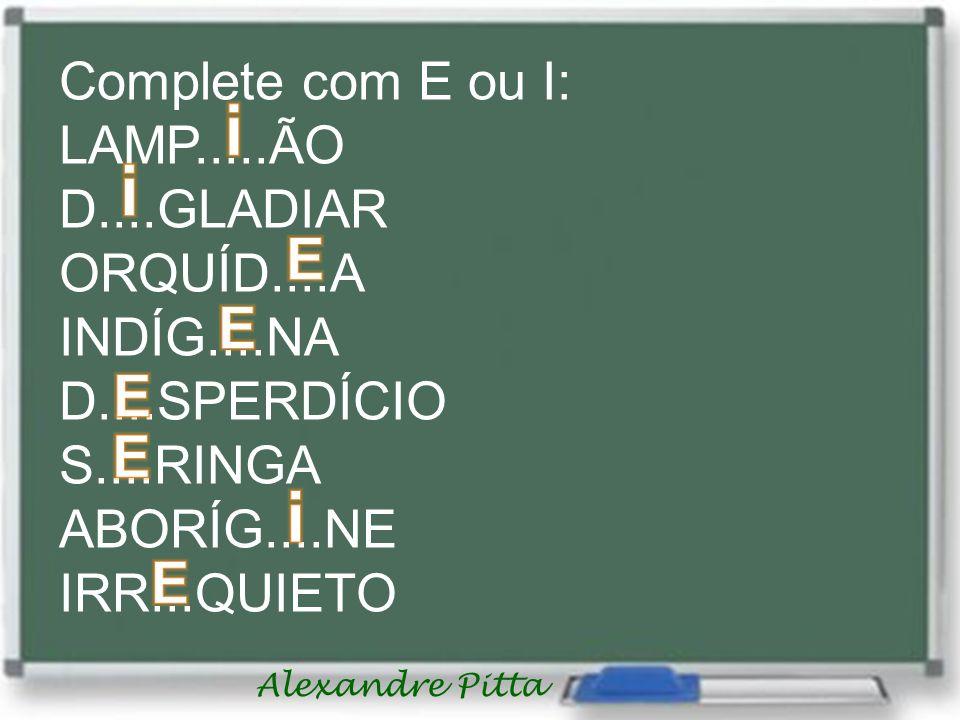 Alexandre Pitta Complete com E ou I: LAMP.....ÃO D....GLADIAR ORQUÍD....A INDÍG....NA D....SPERDÍCIO S....RINGA ABORÍG....NE IRR...QUIETO