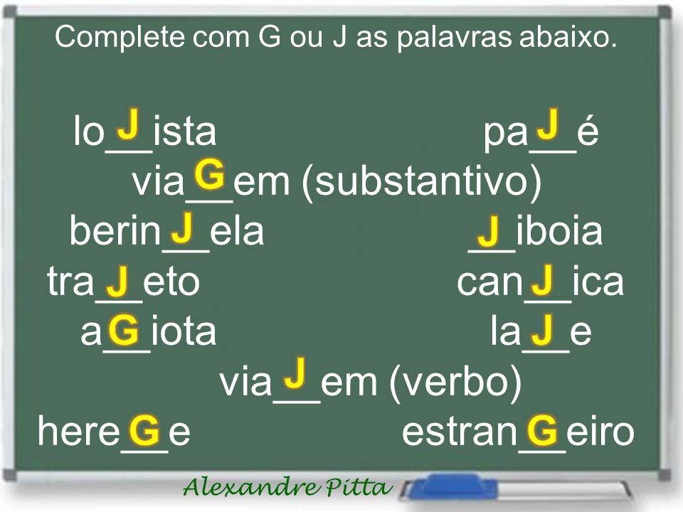 Alexandre Pitta Complete com G ou J as palavras abaixo. lo__ista pa__é via__em (substantivo) berin__ela __iboia tra__eto can__ica a__iotala__e via__em