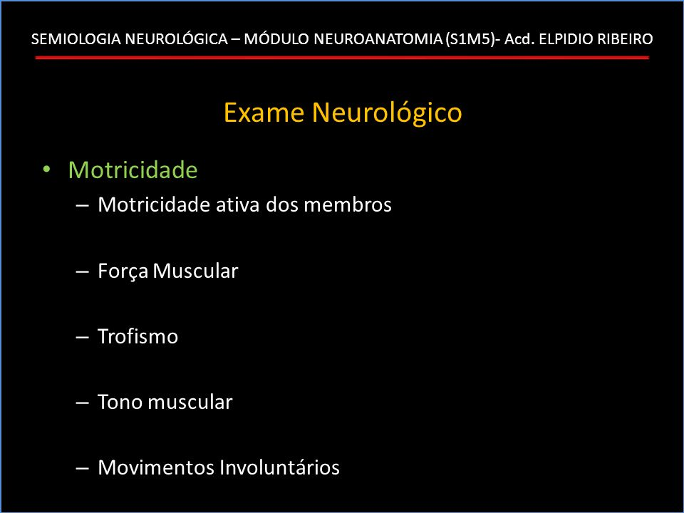 SEMIOLOGIA NEUROLÓGICA – MÓDULO NEUROANATOMIA (S1M5)- Acd. ELPIDIO RIBEIRO Exame Neurológico Motricidade – Motricidade ativa dos membros – Força Muscu
