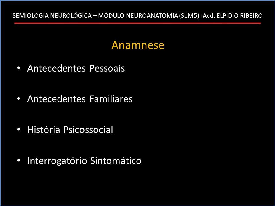SEMIOLOGIA NEUROLÓGICA – MÓDULO NEUROANATOMIA (S1M5)- Acd. ELPIDIO RIBEIRO Anamnese Antecedentes Pessoais Antecedentes Familiares História Psicossocia