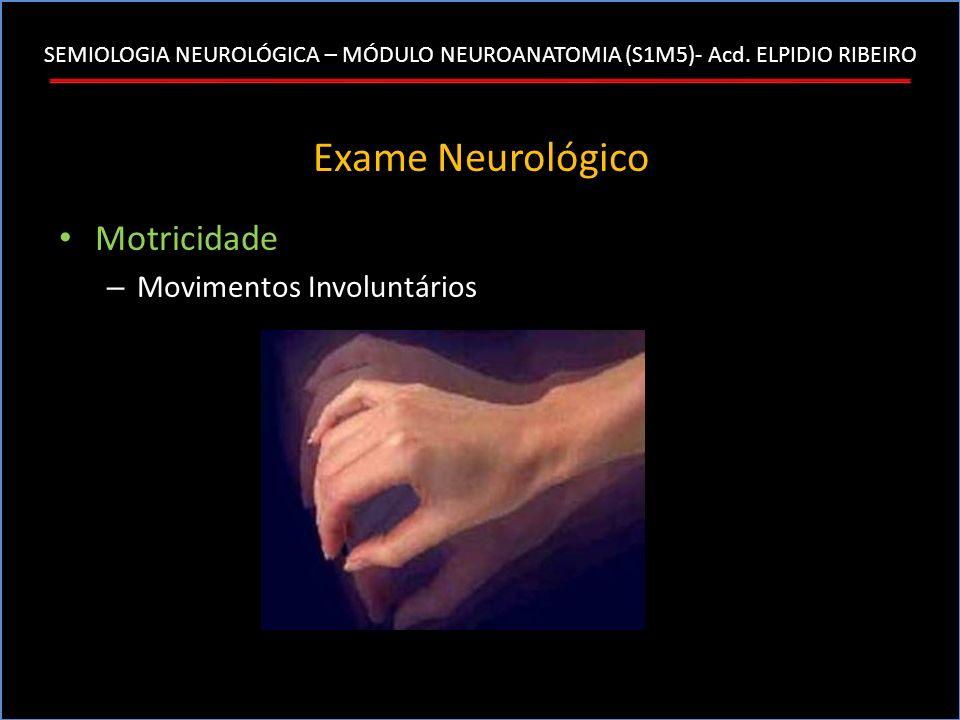 SEMIOLOGIA NEUROLÓGICA – MÓDULO NEUROANATOMIA (S1M5)- Acd. ELPIDIO RIBEIRO Exame Neurológico Motricidade – Movimentos Involuntários