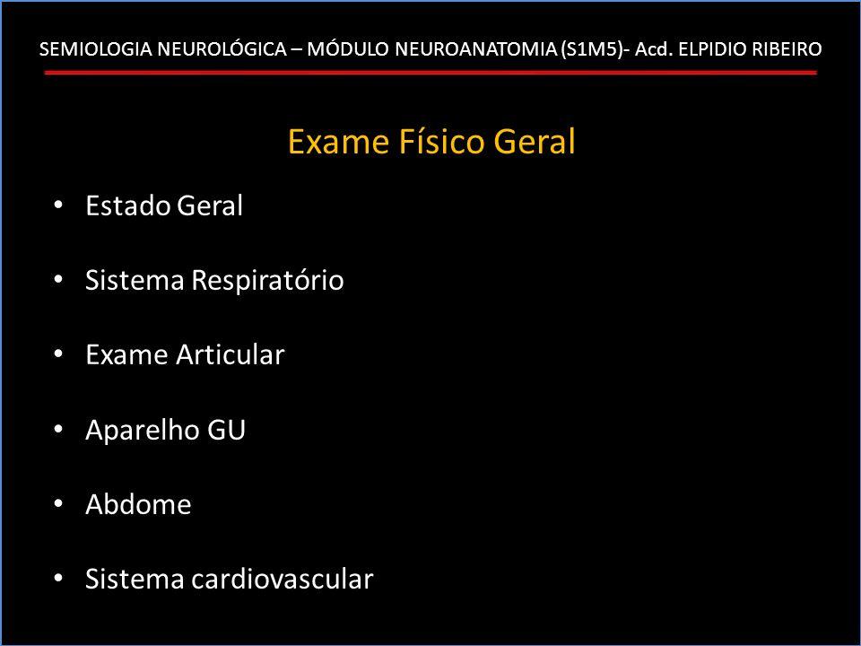 SEMIOLOGIA NEUROLÓGICA – MÓDULO NEUROANATOMIA (S1M5)- Acd. ELPIDIO RIBEIRO Exame Físico Geral Estado Geral Sistema Respiratório Exame Articular Aparel