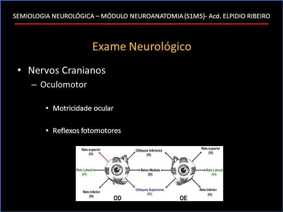 SEMIOLOGIA NEUROLÓGICA – MÓDULO NEUROANATOMIA (S1M5)- Acd. ELPIDIO RIBEIRO Exame Neurológico Nervos Cranianos – Oculomotor Motricidade ocular Reflexos