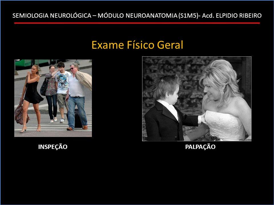 SEMIOLOGIA NEUROLÓGICA – MÓDULO NEUROANATOMIA (S1M5)- Acd. ELPIDIO RIBEIRO Exame Físico Geral INSPEÇÃOPALPAÇÃO