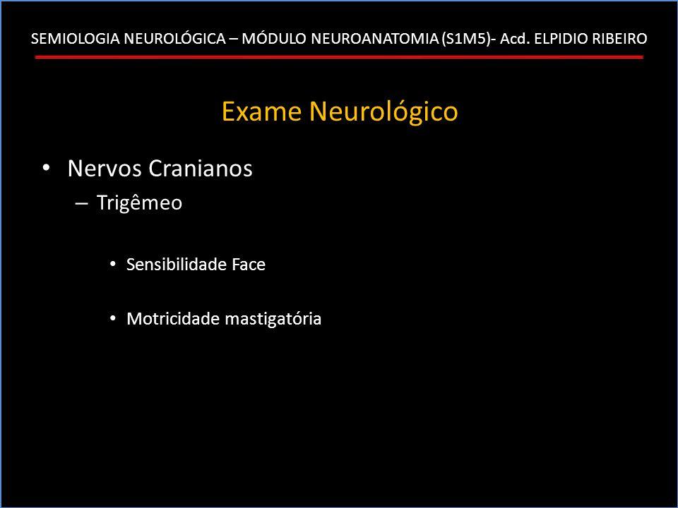 SEMIOLOGIA NEUROLÓGICA – MÓDULO NEUROANATOMIA (S1M5)- Acd. ELPIDIO RIBEIRO Exame Neurológico Nervos Cranianos – Trigêmeo Sensibilidade Face Motricidad