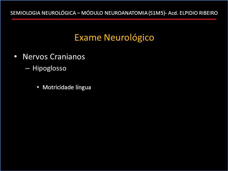 SEMIOLOGIA NEUROLÓGICA – MÓDULO NEUROANATOMIA (S1M5)- Acd. ELPIDIO RIBEIRO Exame Neurológico Nervos Cranianos – Hipoglosso Motricidade língua