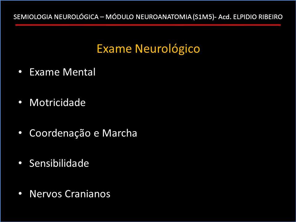 SEMIOLOGIA NEUROLÓGICA – MÓDULO NEUROANATOMIA (S1M5)- Acd. ELPIDIO RIBEIRO Exame Neurológico Exame Mental Motricidade Coordenação e Marcha Sensibilida