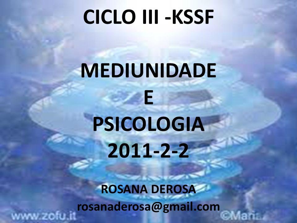 CICLO III -KSSF MEDIUNIDADE E PSICOLOGIA 2011-2-2 ROSANA DEROSA rosanaderosa@gmail.com