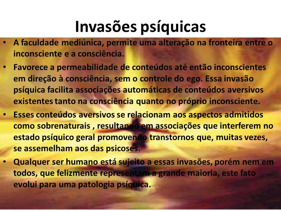 Invasões psíquicas A faculdade mediúnica, permite uma alteração na fronteira entre o inconsciente e a consciência. Favorece a permeabilidade de conteú