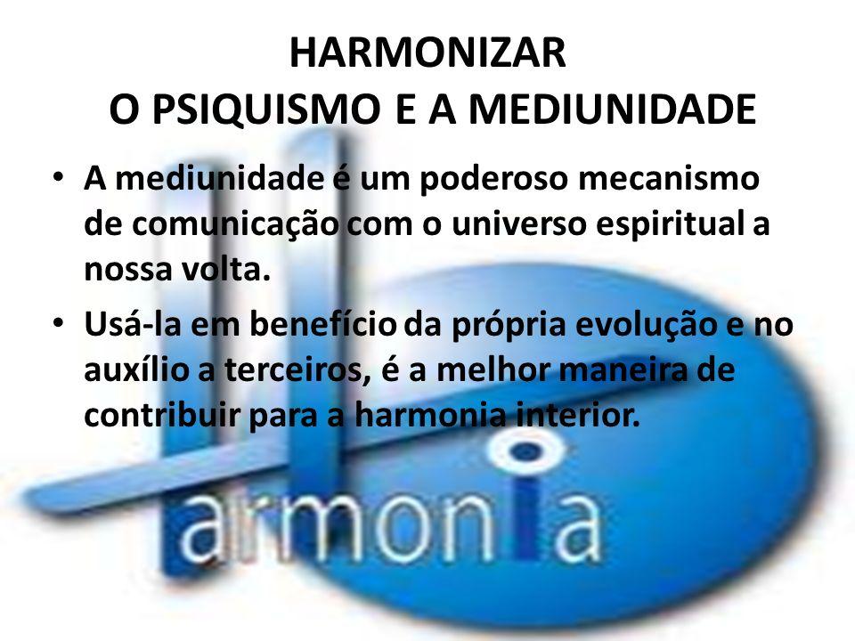 HARMONIZAR O PSIQUISMO E A MEDIUNIDADE A mediunidade é um poderoso mecanismo de comunicação com o universo espiritual a nossa volta. Usá-la em benefíc