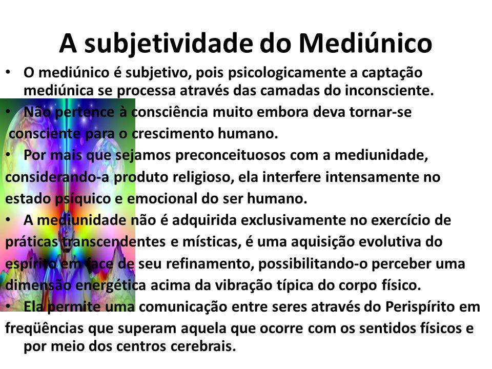 A subjetividade do Mediúnico O mediúnico é subjetivo, pois psicologicamente a captação mediúnica se processa através das camadas do inconsciente. Não