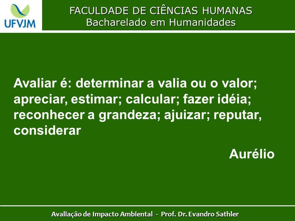 FACULDADE DE CIÊNCIAS HUMANAS Bacharelado em Humanidades Avaliação de Impacto Ambiental - Prof. Dr. Evandro Sathler Avaliar é: determinar a valia ou o