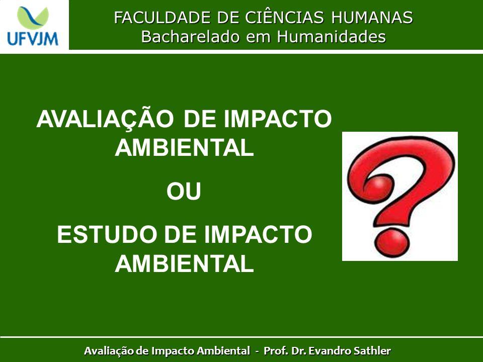 FACULDADE DE CIÊNCIAS HUMANAS Bacharelado em Humanidades Avaliação de Impacto Ambiental - Prof. Dr. Evandro Sathler AVALIAÇÃO DE IMPACTO AMBIENTAL OU