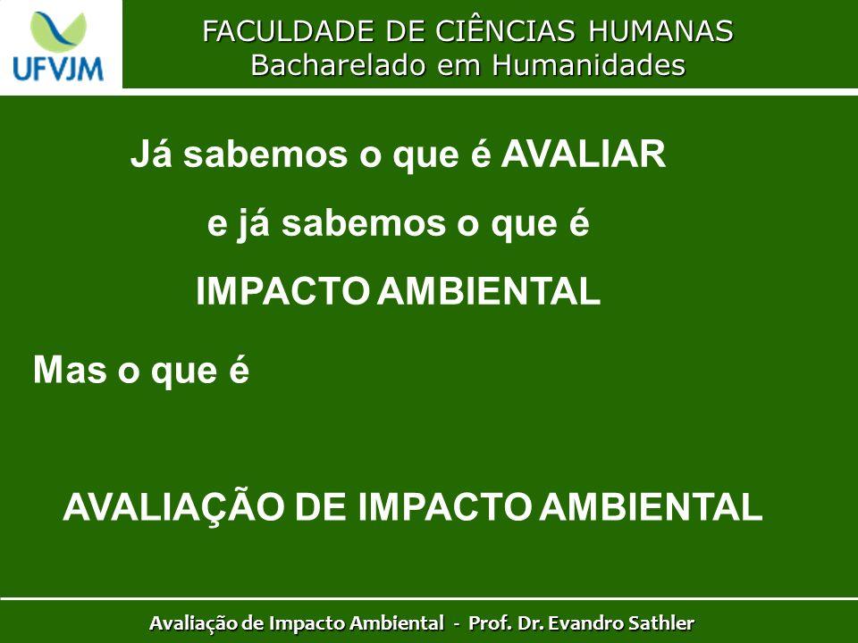 FACULDADE DE CIÊNCIAS HUMANAS Bacharelado em Humanidades Avaliação de Impacto Ambiental - Prof. Dr. Evandro Sathler Já sabemos o que é AVALIAR e já sa