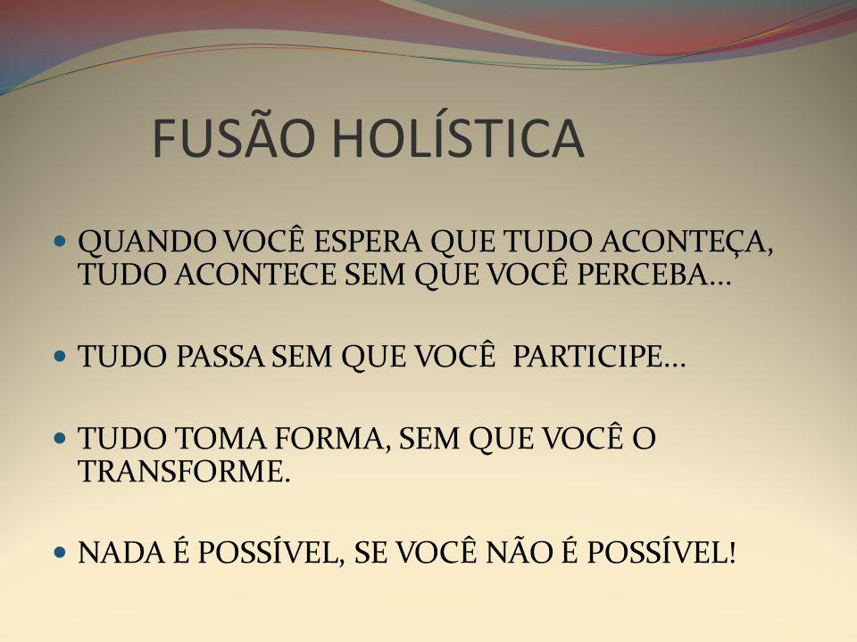 FUSÃO HOLÍSTICA QUANDO VOCÊ ESPERA QUE TUDO ACONTEÇA, TUDO ACONTECE SEM QUE VOCÊ PERCEBA...