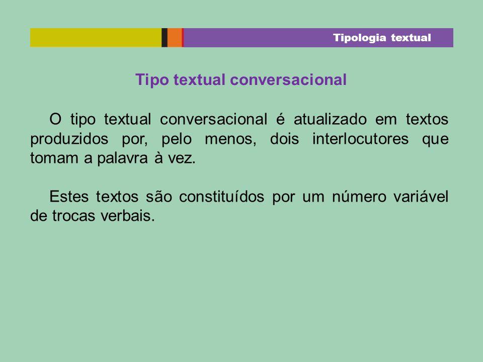 Tipo textual conversacional O tipo textual conversacional é atualizado em textos produzidos por, pelo menos, dois interlocutores que tomam a palavra à