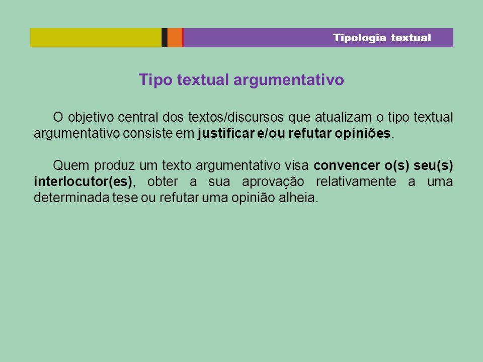 Tipo textual argumentativo O objetivo central dos textos/discursos que atualizam o tipo textual argumentativo consiste em justificar e/ou refutar opin