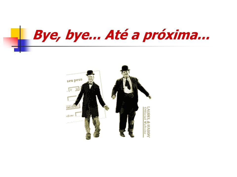Bye, bye... Até a próxima...