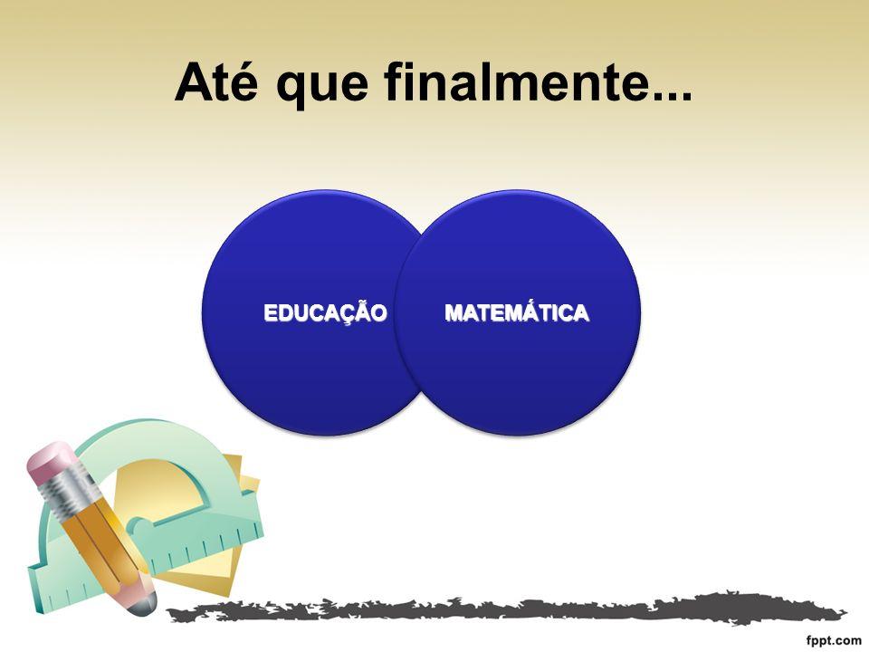 Até que finalmente... EDUCAÇÃOEDUCAÇÃOMATEMÁTICAMATEMÁTICA