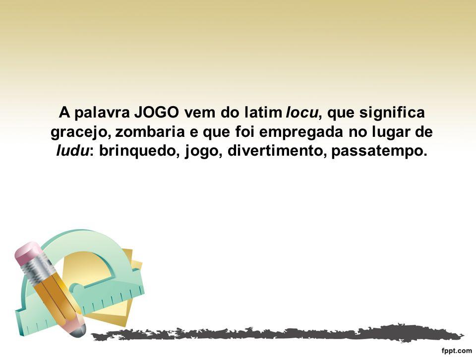A palavra JOGO vem do latim locu, que significa gracejo, zombaria e que foi empregada no lugar de ludu: brinquedo, jogo, divertimento, passatempo.
