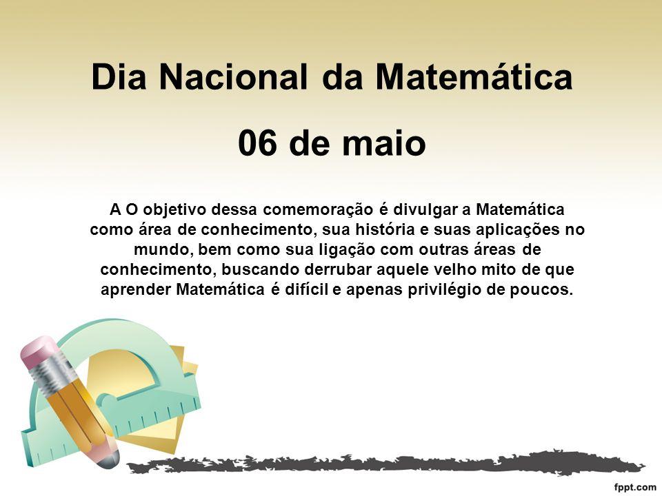 Dia Nacional da Matemática 06 de maio A O objetivo dessa comemoração é divulgar a Matemática como área de conhecimento, sua história e suas aplicações