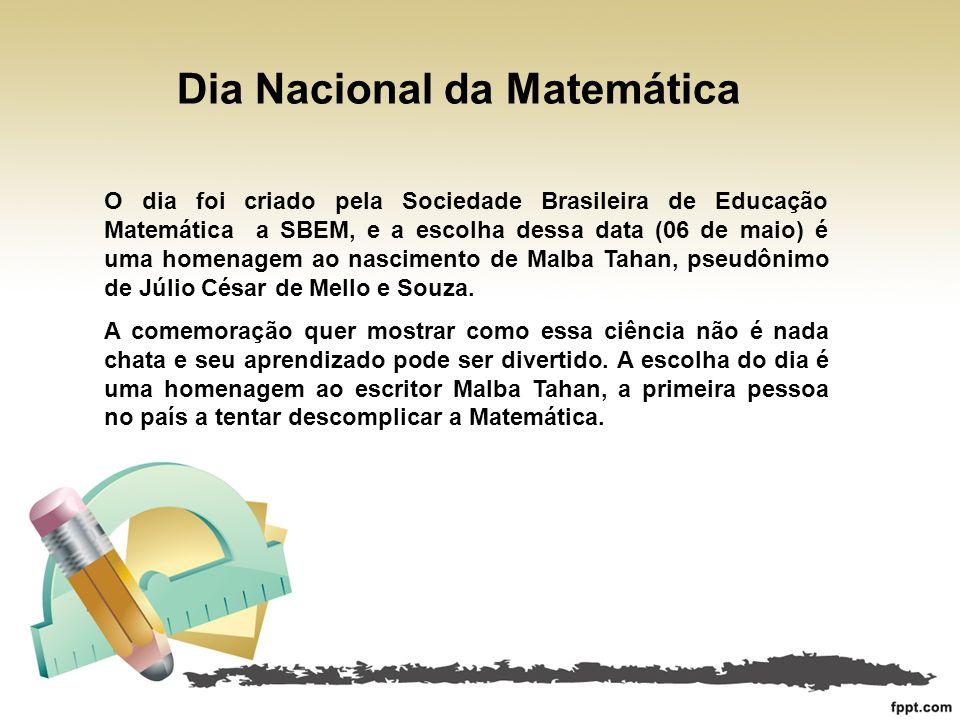 Dia Nacional da Matemática O dia foi criado pela Sociedade Brasileira de Educação Matemática a SBEM, e a escolha dessa data (06 de maio) é uma homenag