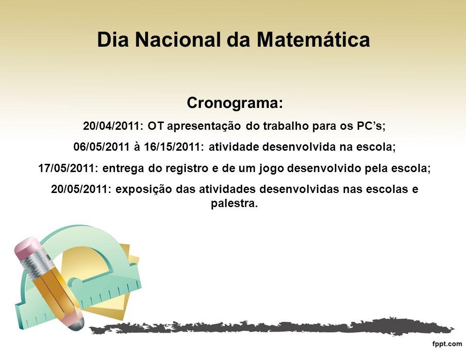 Dia Nacional da Matemática Cronograma: 20/04/2011: OT apresentação do trabalho para os PCs; 06/05/2011 à 16/15/2011: atividade desenvolvida na escola;