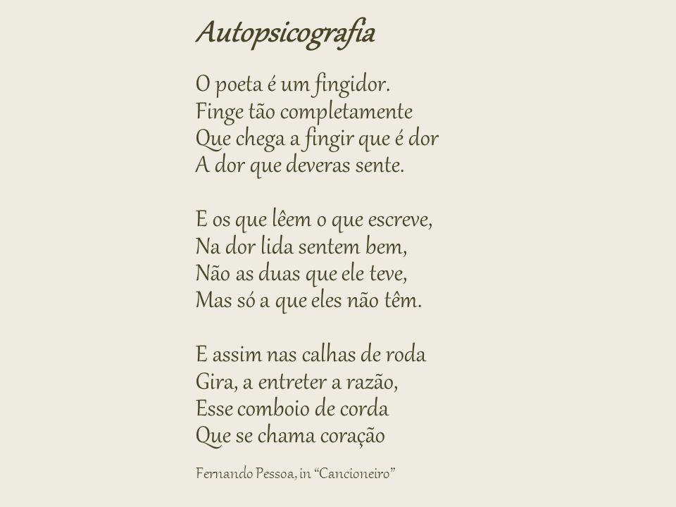 Autopsicografia O poeta é um fingidor. Finge tão completamente Que chega a fingir que é dor A dor que deveras sente. E os que lêem o que escreve, Na d