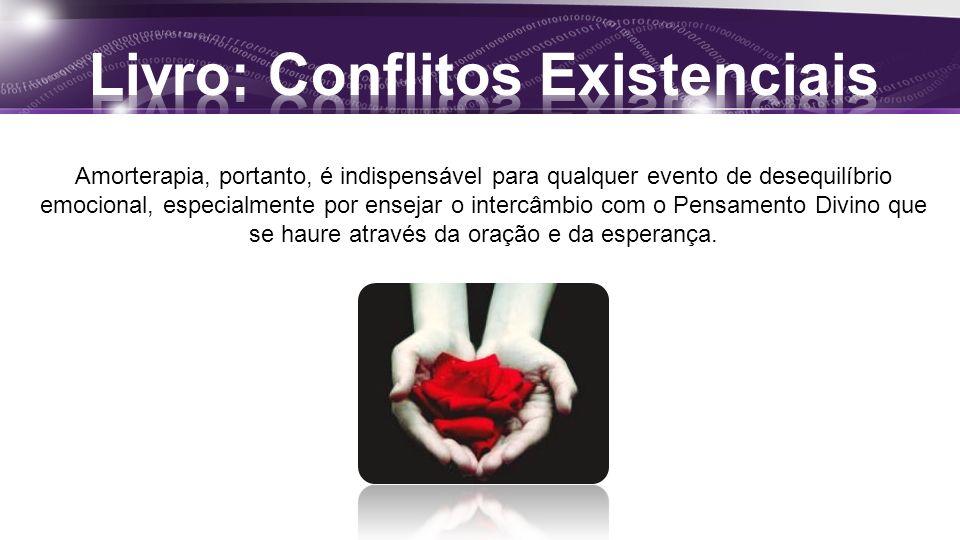 Amorterapia, portanto, é indispensável para qualquer evento de desequilíbrio emocional, especialmente por ensejar o intercâmbio com o Pensamento Divino que se haure através da oração e da esperança.