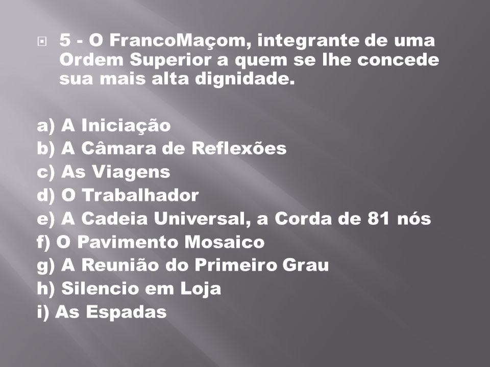 5 - O FrancoMaçom, integrante de uma Ordem Superior a quem se lhe concede sua mais alta dignidade. a) A Iniciação b) A Câmara de Reflexões c) As Via