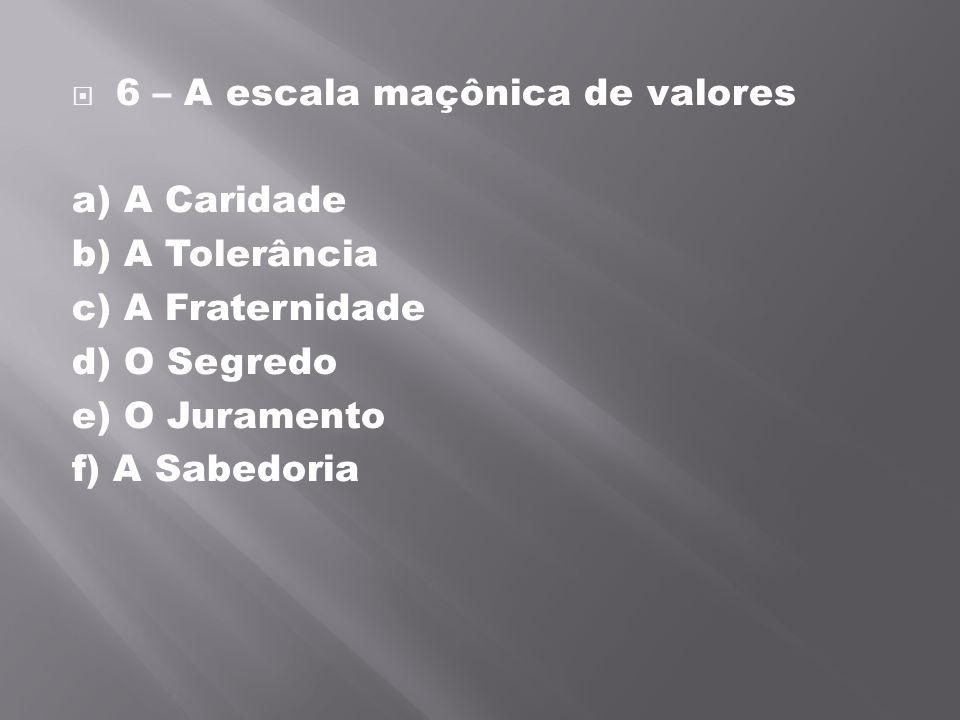 6 – A escala maçônica de valores a) A Caridade b) A Tolerância c) A Fraternidade d) O Segredo e) O Juramento f) A Sabedoria