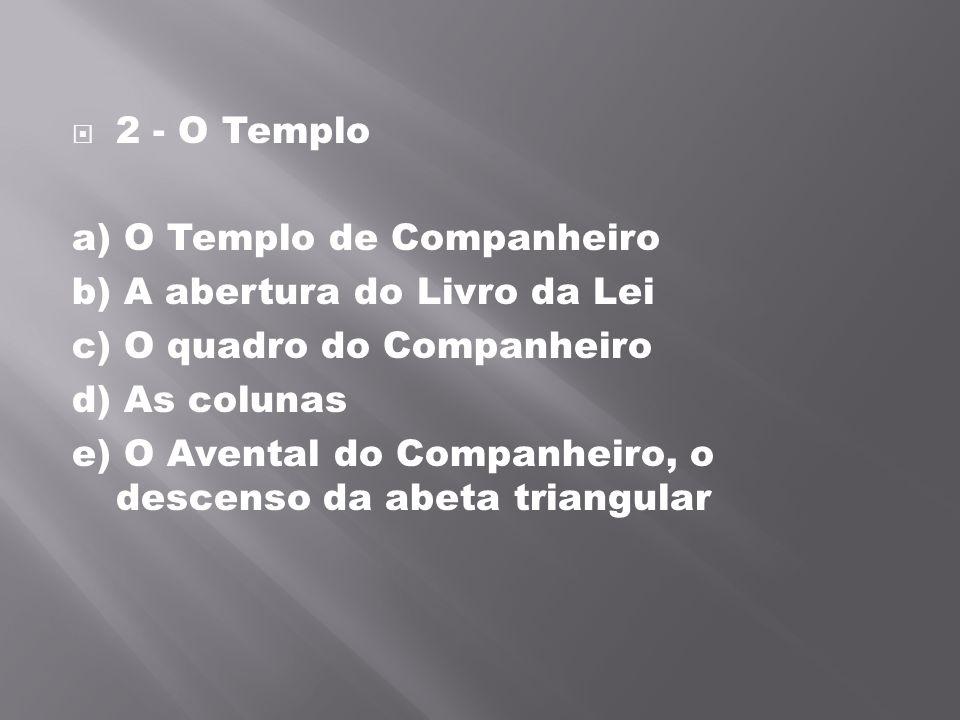 2 - O Templo a) O Templo de Companheiro b) A abertura do Livro da Lei c) O quadro do Companheiro d) As colunas e) O Avental do Companheiro, o descens