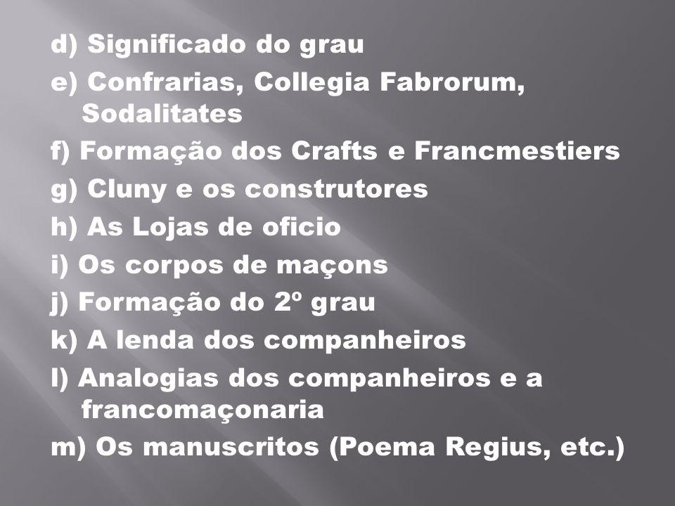 d) Significado do grau e) Confrarias, Collegia Fabrorum, Sodalitates f) Formação dos Crafts e Francmestiers g) Cluny e os construtores h) As Lojas de