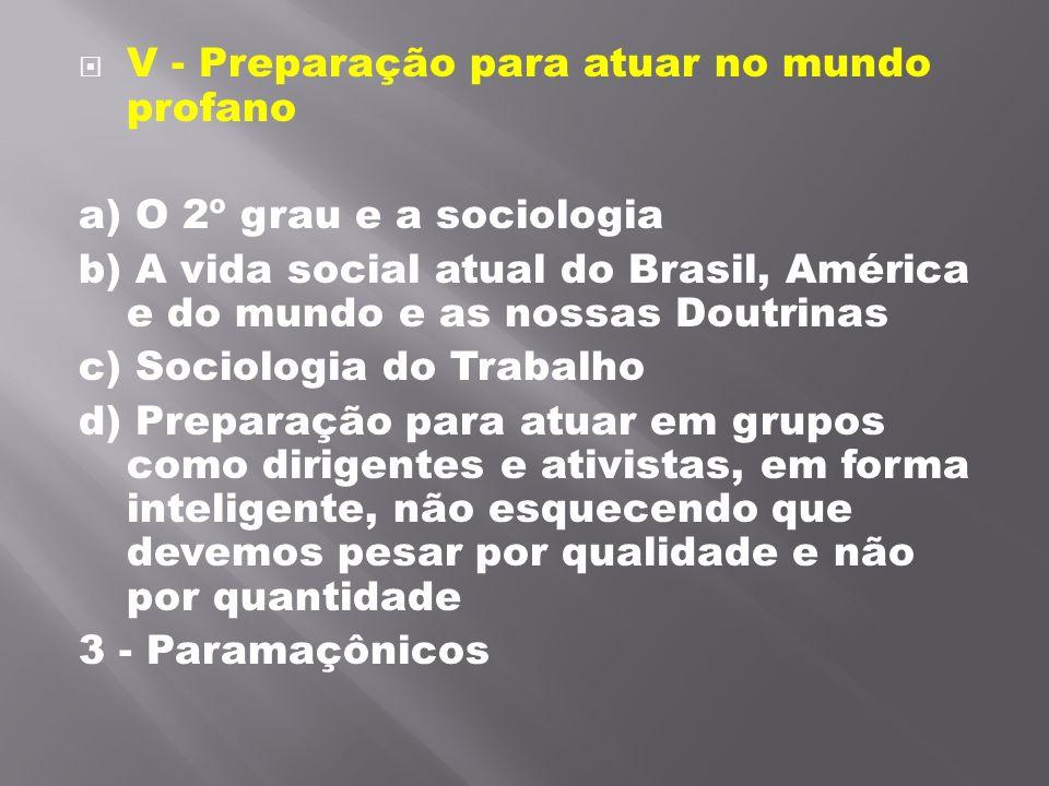 V - Preparação para atuar no mundo profano a) O 2º grau e a sociologia b) A vida social atual do Brasil, América e do mundo e as nossas Doutrinas c)
