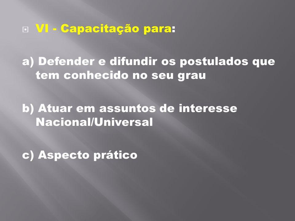 VI - Capacitação para: a) Defender e difundir os postulados que tem conhecido no seu grau b) Atuar em assuntos de interesse Nacional/Universal c) Asp