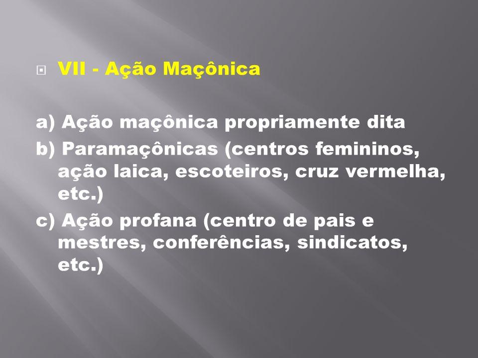 VII - Ação Maçônica a) Ação maçônica propriamente dita b) Paramaçônicas (centros femininos, ação laica, escoteiros, cruz vermelha, etc.) c) Ação prof