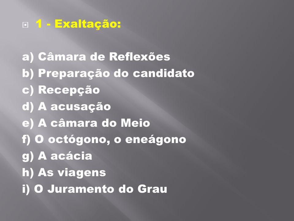 1 - Exaltação: a) Câmara de Reflexões b) Preparação do candidato c) Recepção d) A acusação e) A câmara do Meio f) O octógono, o eneágono g) A acácia