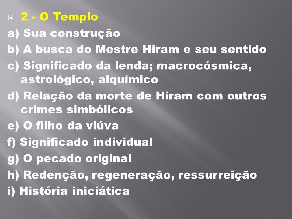 2 - O Templo a) Sua construção b) A busca do Mestre Hiram e seu sentido c) Significado da lenda; macrocósmica, astrológico, alquímico d) Relação da m