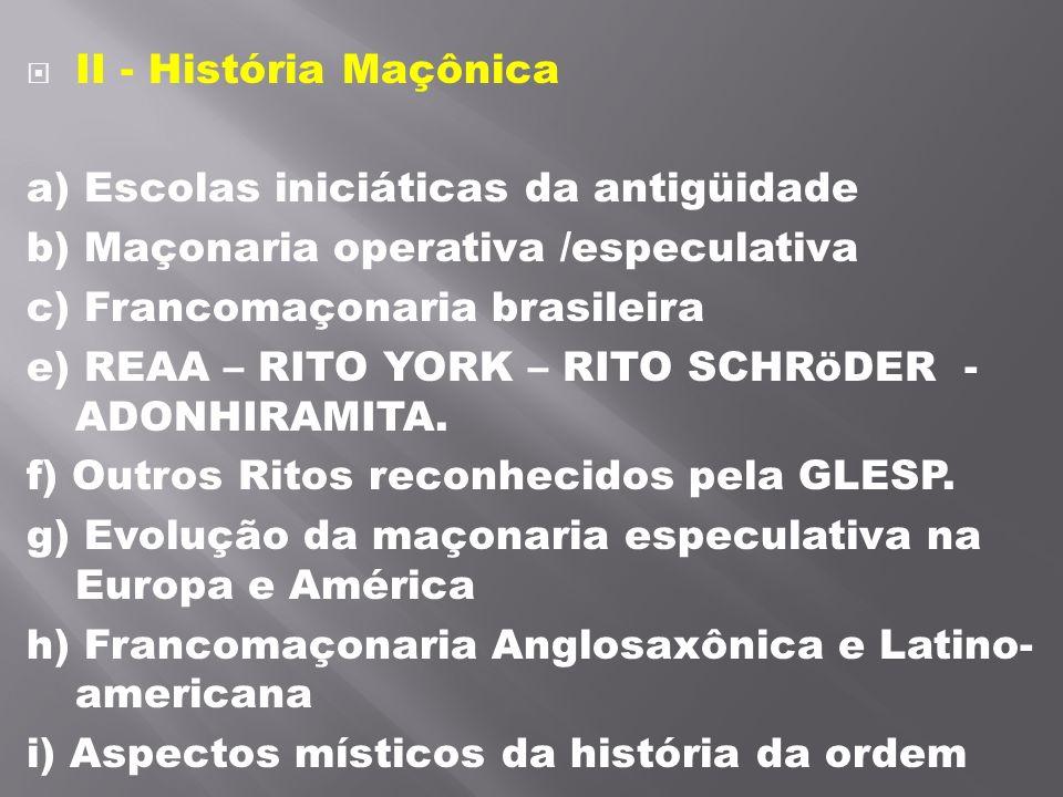 II - História Maçônica a) Escolas iniciáticas da antigüidade b) Maçonaria operativa /especulativa c) Francomaçonaria brasileira e) REAA – RITO YORK